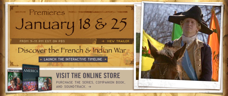 The War That Made America Premieres January 18th & 25th From 9-11 PM EST on PBS. On this site you can view trailers, learn about the French & Indian War using our Interactive Timeline, and puchase merchandise at the online store.